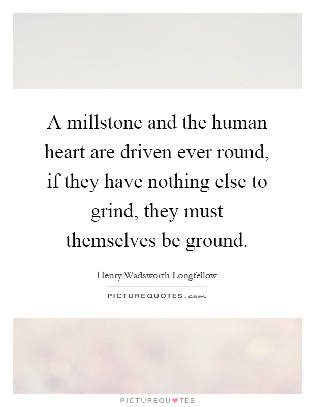 A millstone and the human heart are driven ever round, if they have nothing else to grind, they must themselves be ground Picture Quote #1