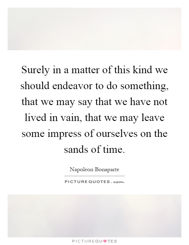 Surely in a matter of this kind we should endeavor to do something, that we may say that we have not lived in vain, that we may leave some impress of ourselves on the sands of time Picture Quote #1