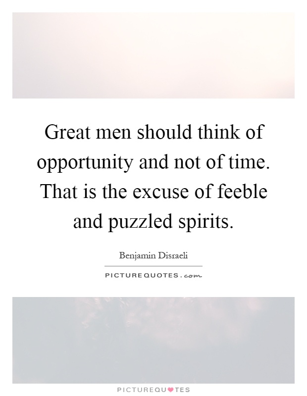 Great men should think of opportunity and not of time. That is the excuse of feeble and puzzled spirits Picture Quote #1