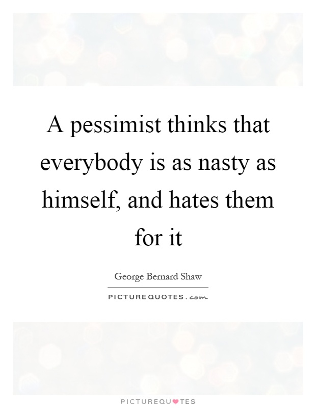 A pessimist thinks that everybody is as nasty as himself, and hates them for it Picture Quote #1