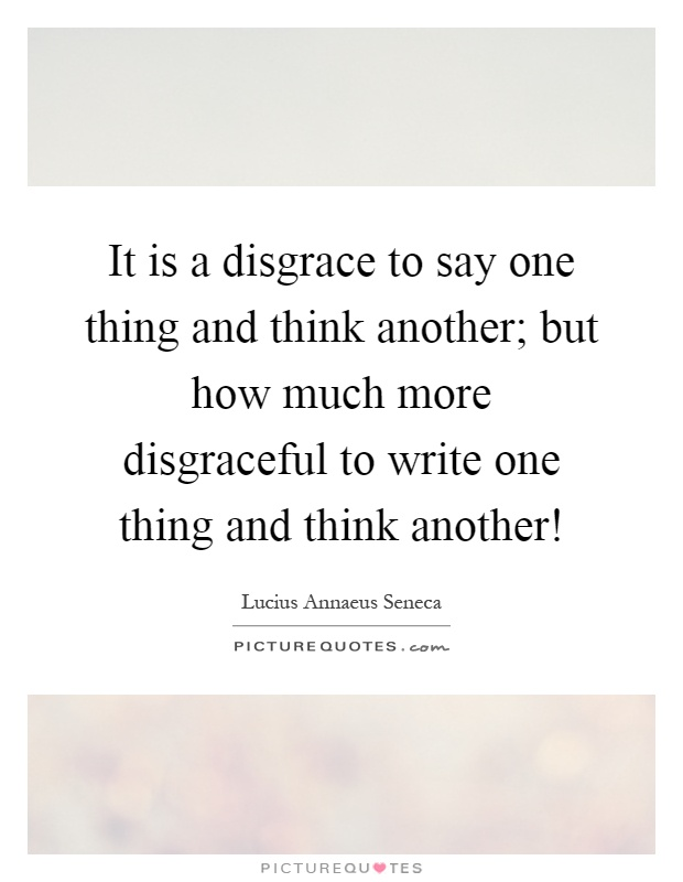 It is a disgrace to say one thing and think another; but how much more disgraceful to write one thing and think another! Picture Quote #1
