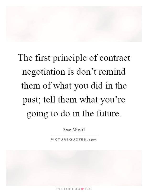 The first principle of contract negotiation is don't remind them of what you did in the past; tell them what you're going to do in the future Picture Quote #1