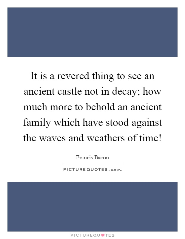 It is a revered thing to see an ancient castle not in decay; how much more to behold an ancient family which have stood against the waves and weathers of time! Picture Quote #1