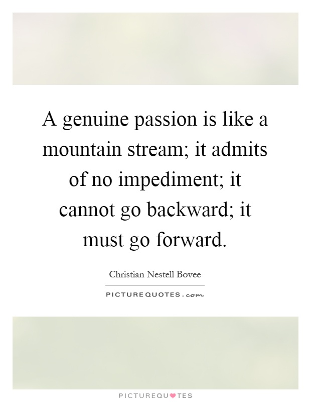 A genuine passion is like a mountain stream; it admits of no impediment; it cannot go backward; it must go forward Picture Quote #1