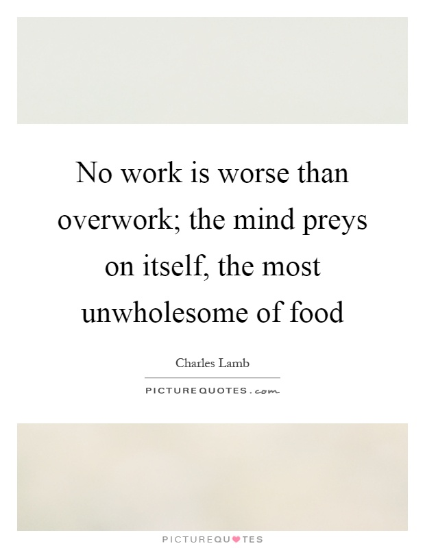 No work is worse than overwork; the mind preys on itself, the most unwholesome of food Picture Quote #1