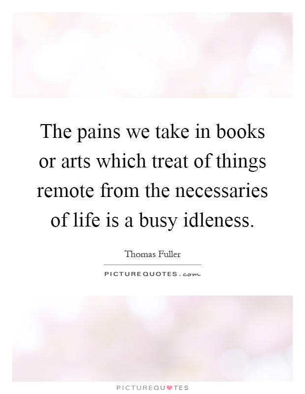 The pains we take in books or arts which treat of things remote from the necessaries of life is a busy idleness Picture Quote #1
