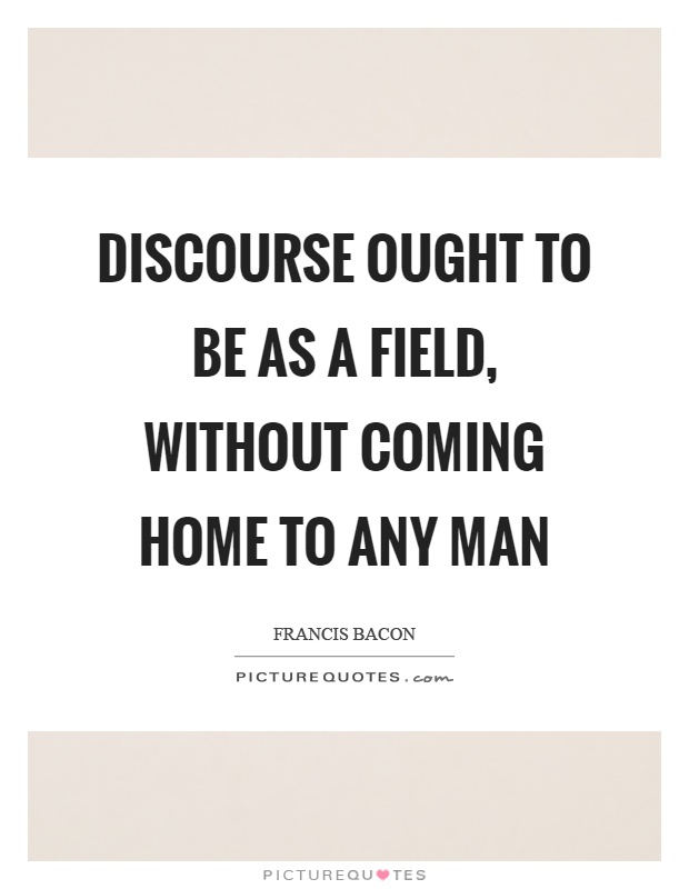 Discourse ought to be as a field, without coming home to any man Picture Quote #1