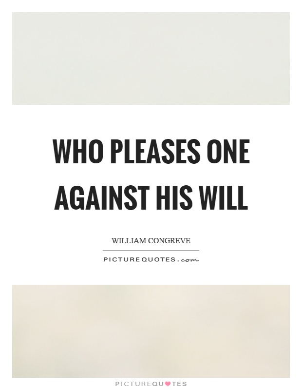 Who pleases one against his will Picture Quote #1