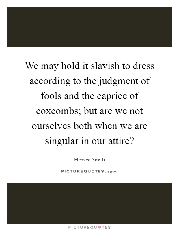 We may hold it slavish to dress according to the judgment of fools and the caprice of coxcombs; but are we not ourselves both when we are singular in our attire? Picture Quote #1