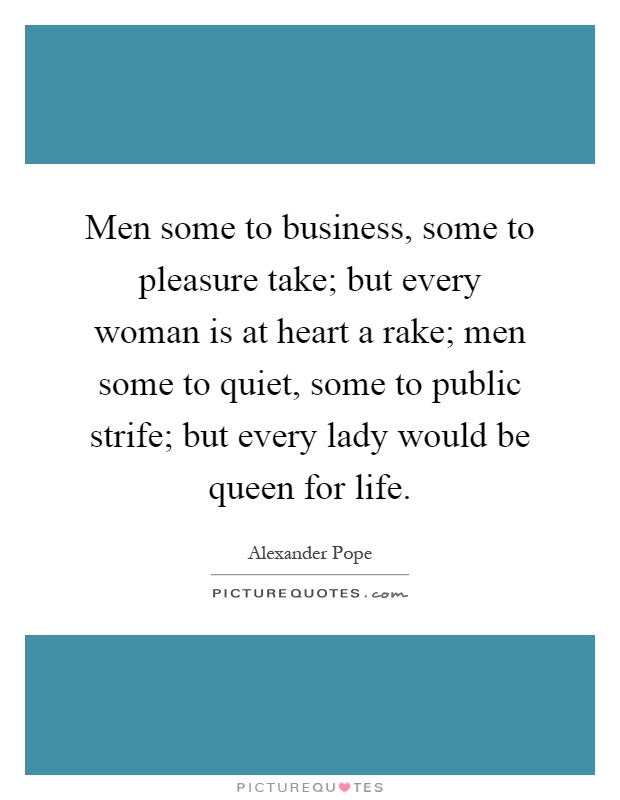 Men some to business, some to pleasure take; but every woman is at heart a rake; men some to quiet, some to public strife; but every lady would be queen for life Picture Quote #1