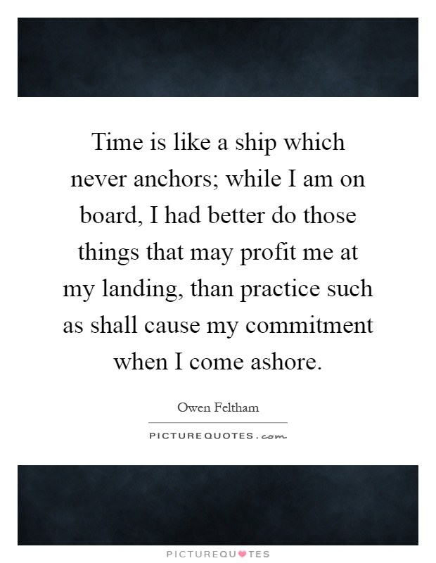 Time is like a ship which never anchors; while I am on board, I had better do those things that may profit me at my landing, than practice such as shall cause my commitment when I come ashore Picture Quote #1
