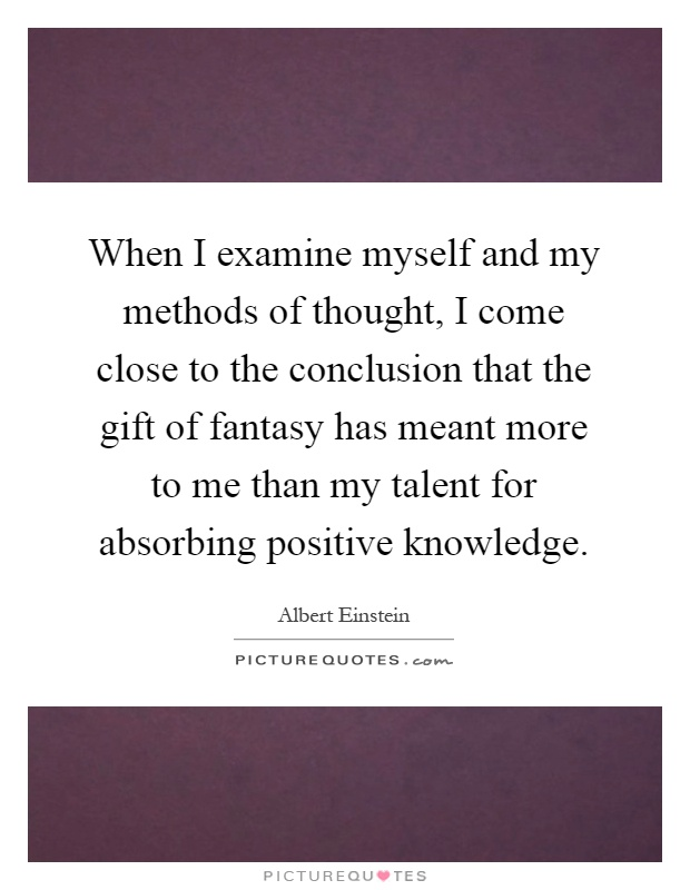 When I examine myself and my methods of thought, I come close to the conclusion that the gift of fantasy has meant more to me than my talent for absorbing positive knowledge Picture Quote #1
