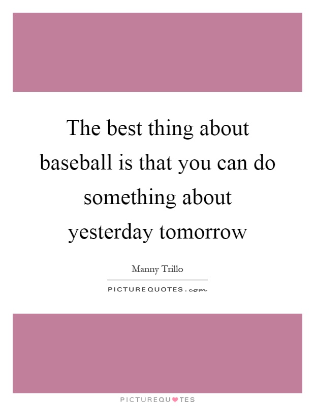 The best thing about baseball is that you can do something about yesterday tomorrow Picture Quote #1
