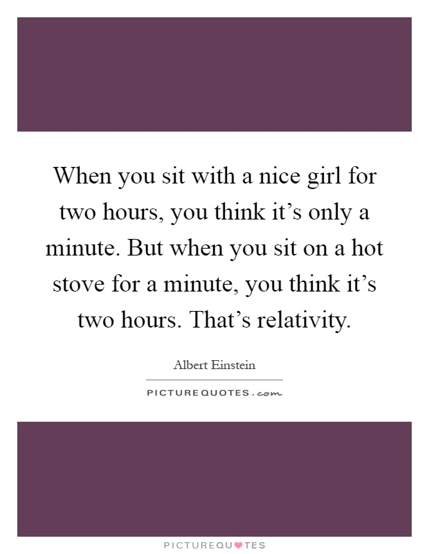 When you sit with a nice girl for two hours, you think it's only a minute. But when you sit on a hot stove for a minute, you think it's two hours. That's relativity Picture Quote #1