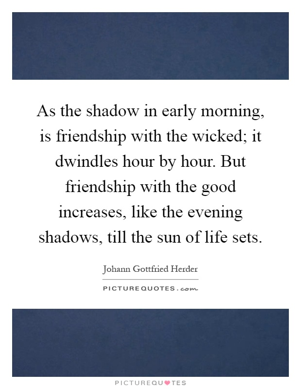 As the shadow in early morning, is friendship with the wicked; it dwindles hour by hour. But friendship with the good increases, like the evening shadows, till the sun of life sets Picture Quote #1