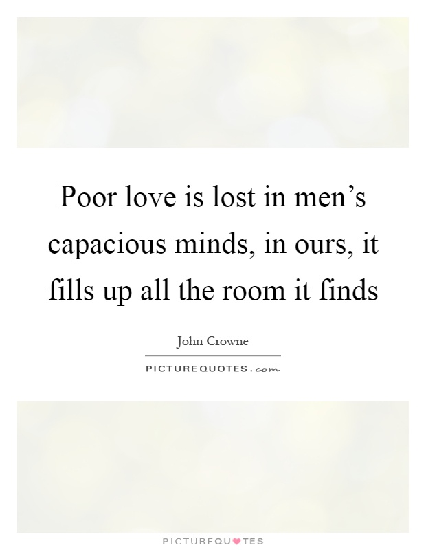 Poor love is lost in men's capacious minds, in ours, it fills up all the room it finds Picture Quote #1