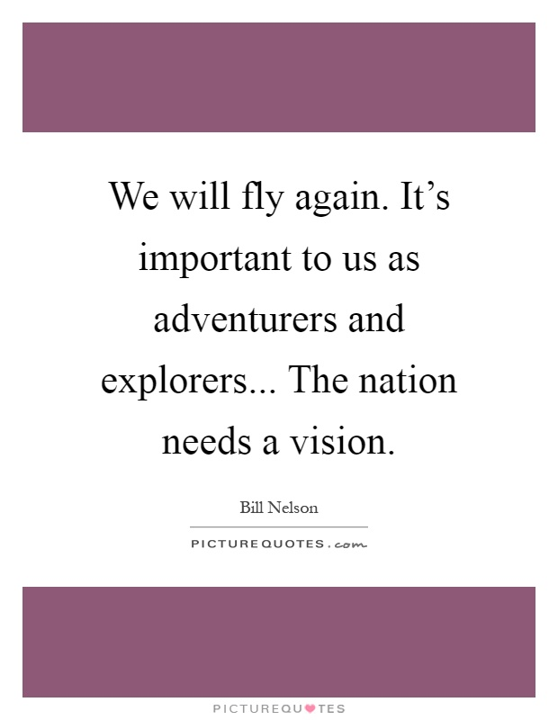 We will fly again. It's important to us as adventurers and explorers... The nation needs a vision Picture Quote #1