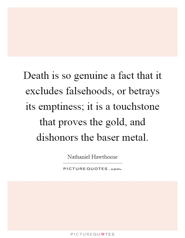 Death is so genuine a fact that it excludes falsehoods, or betrays its emptiness; it is a touchstone that proves the gold, and dishonors the baser metal Picture Quote #1