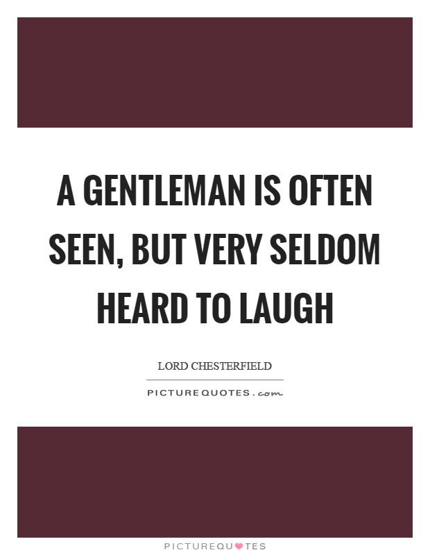 A gentleman is often seen, but very seldom heard to laugh Picture Quote #1
