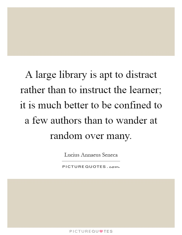 A large library is apt to distract rather than to instruct the learner; it is much better to be confined to a few authors than to wander at random over many Picture Quote #1