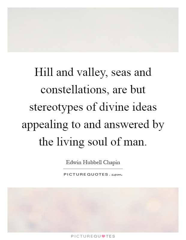 Hill and valley, seas and constellations, are but stereotypes of divine ideas appealing to and answered by the living soul of man Picture Quote #1