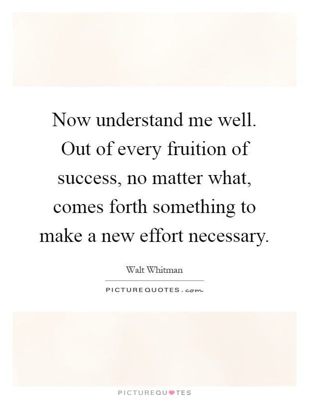 Now understand me well. Out of every fruition of success, no matter what, comes forth something to make a new effort necessary Picture Quote #1