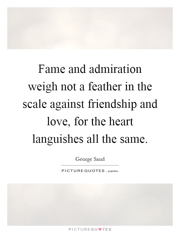 Fame and admiration weigh not a feather in the scale against friendship and love, for the heart languishes all the same Picture Quote #1