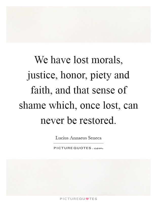 We have lost morals, justice, honor, piety and faith, and that sense of shame which, once lost, can never be restored Picture Quote #1