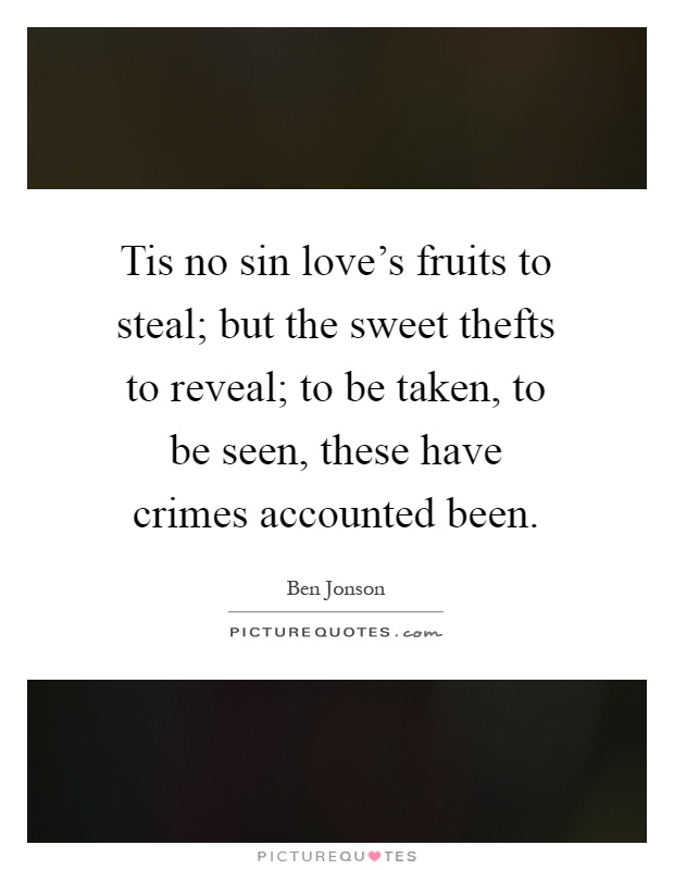 Tis no sin love's fruits to steal; but the sweet thefts to reveal; to be taken, to be seen, these have crimes accounted been Picture Quote #1