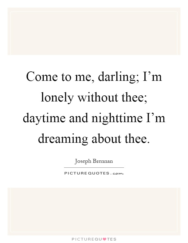 Come to me, darling; I'm lonely without thee; daytime and nighttime I'm dreaming about thee Picture Quote #1