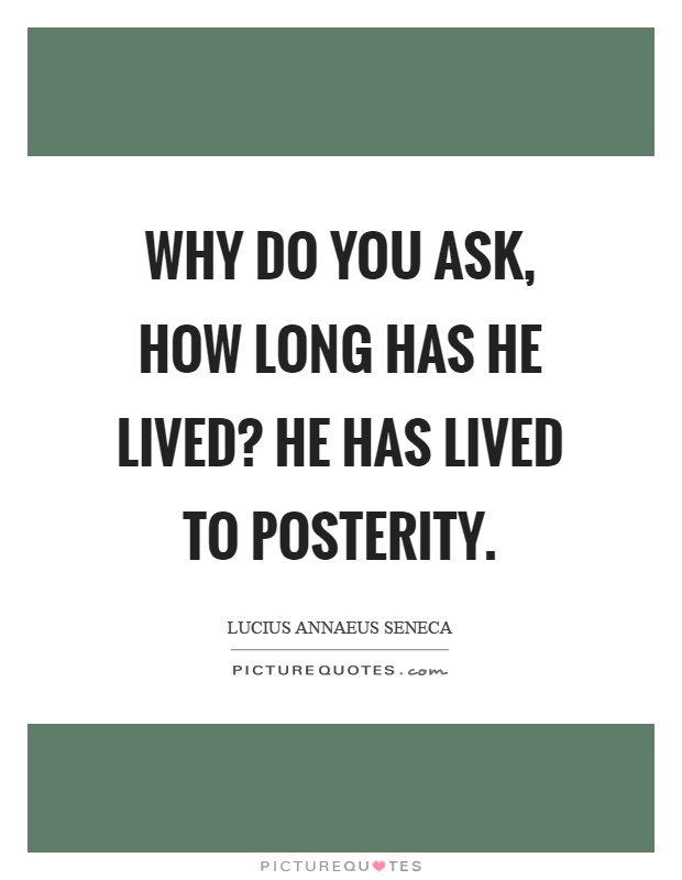 Why do you ask, how long has he lived? He has lived to posterity Picture Quote #1