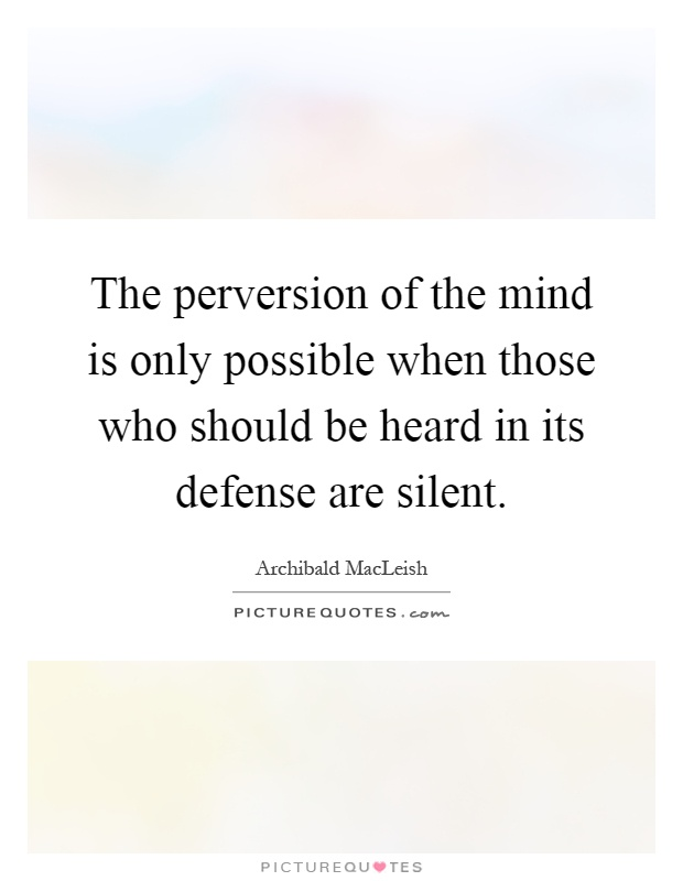 The perversion of the mind is only possible when those who should be heard in its defense are silent Picture Quote #1