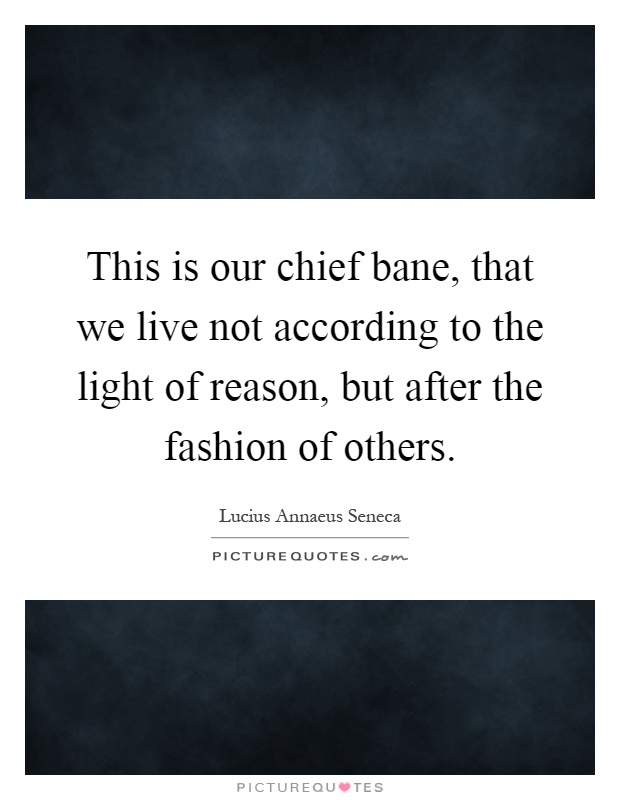 This is our chief bane, that we live not according to the light of reason, but after the fashion of others Picture Quote #1