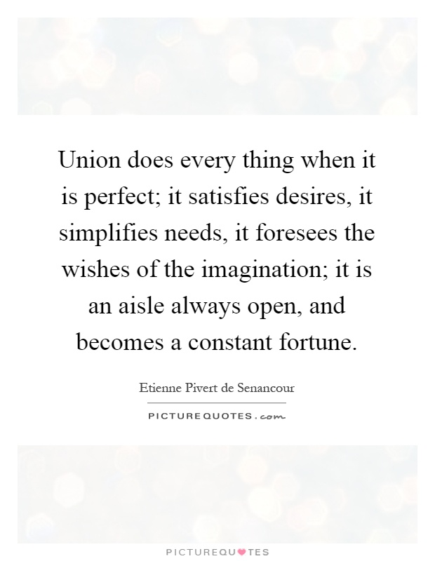 Union does every thing when it is perfect; it satisfies desires, it simplifies needs, it foresees the wishes of the imagination; it is an aisle always open, and becomes a constant fortune Picture Quote #1