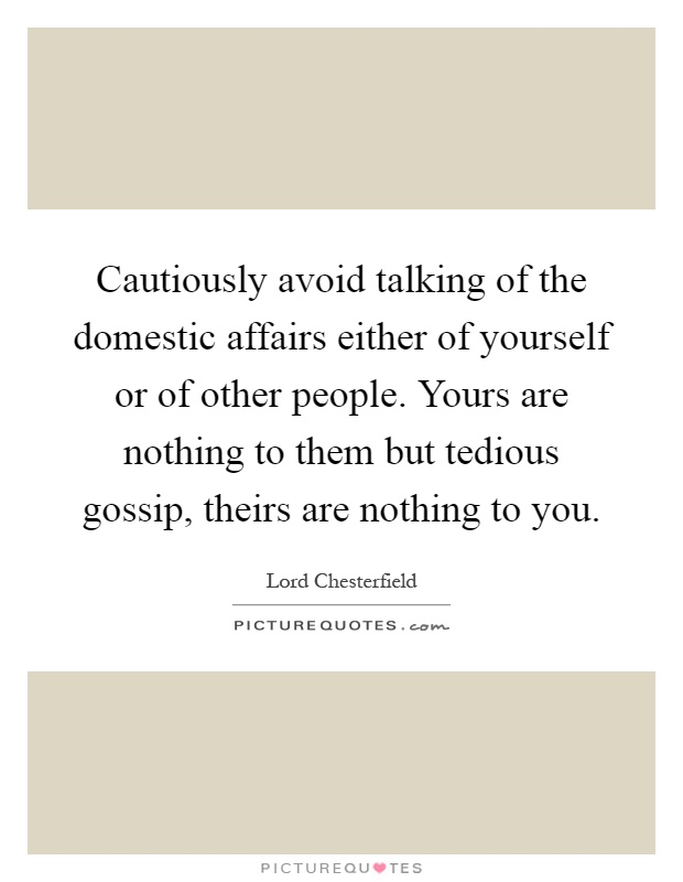 Cautiously avoid talking of the domestic affairs either of yourself or of other people. Yours are nothing to them but tedious gossip, theirs are nothing to you Picture Quote #1