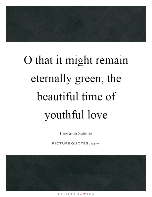 O that it might remain eternally green, the beautiful time of youthful love Picture Quote #1