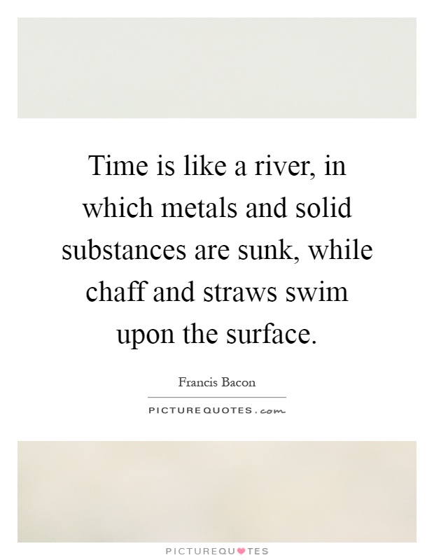 Time is like a river, in which metals and solid substances are sunk, while chaff and straws swim upon the surface Picture Quote #1