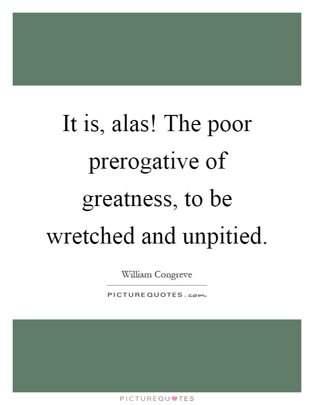 It is, alas! The poor prerogative of greatness, to be wretched and unpitied Picture Quote #1