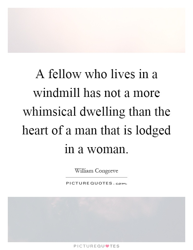 A fellow who lives in a windmill has not a more whimsical dwelling than the heart of a man that is lodged in a woman Picture Quote #1