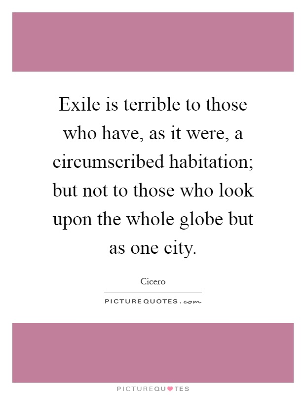 Exile is terrible to those who have, as it were, a circumscribed habitation; but not to those who look upon the whole globe but as one city Picture Quote #1