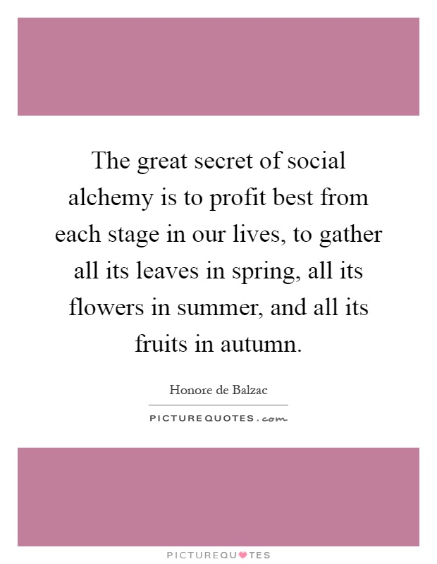The great secret of social alchemy is to profit best from each stage in our lives, to gather all its leaves in spring, all its flowers in summer, and all its fruits in autumn Picture Quote #1