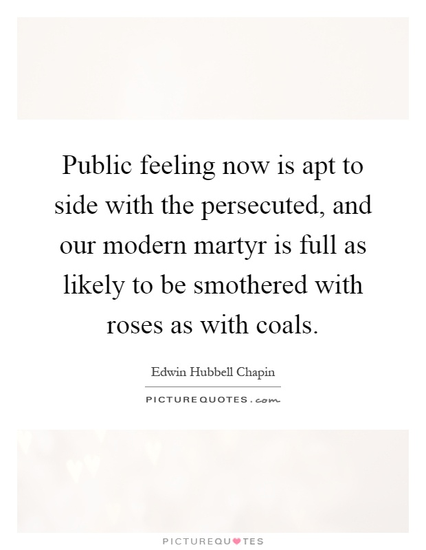 Public feeling now is apt to side with the persecuted, and our modern martyr is full as likely to be smothered with roses as with coals Picture Quote #1