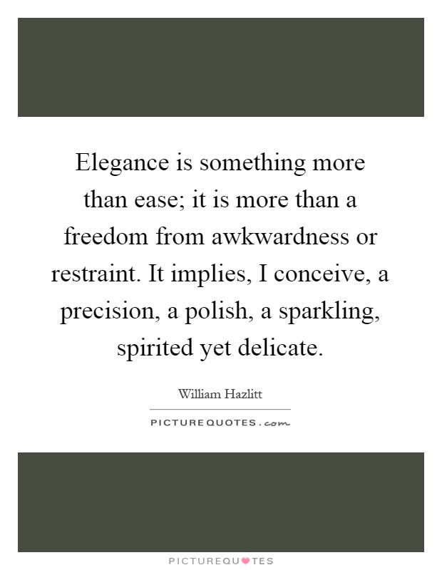 Elegance is something more than ease; it is more than a freedom from awkwardness or restraint. It implies, I conceive, a precision, a polish, a sparkling, spirited yet delicate Picture Quote #1