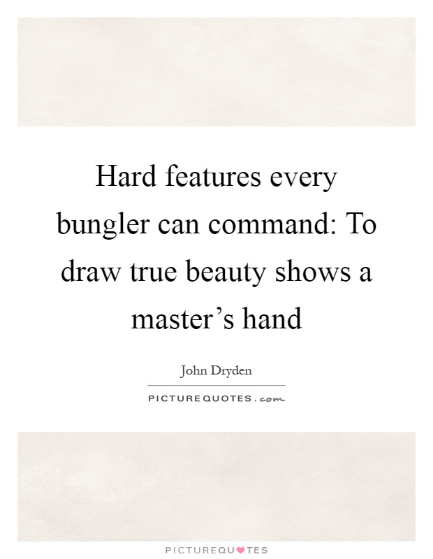 Hard features every bungler can command: To draw true beauty shows a master's hand Picture Quote #1