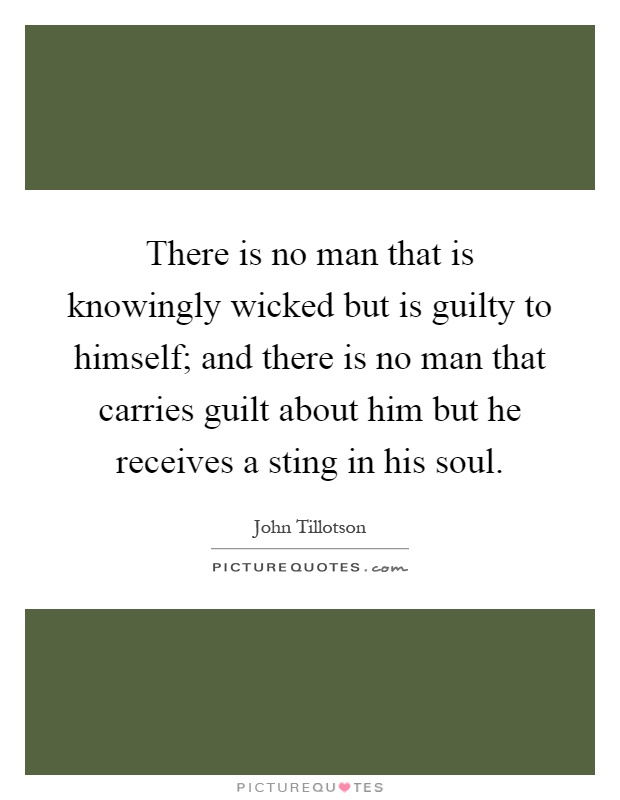 There is no man that is knowingly wicked but is guilty to himself; and there is no man that carries guilt about him but he receives a sting in his soul Picture Quote #1