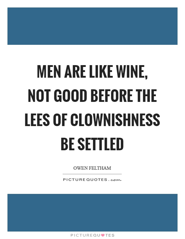 Men are like wine, not good before the lees of clownishness be settled Picture Quote #1