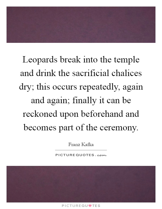 Leopards break into the temple and drink the sacrificial chalices dry; this occurs repeatedly, again and again; finally it can be reckoned upon beforehand and becomes part of the ceremony Picture Quote #1