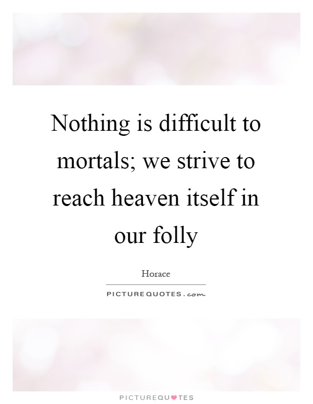 Nothing is difficult to mortals; we strive to reach heaven itself in our folly Picture Quote #1