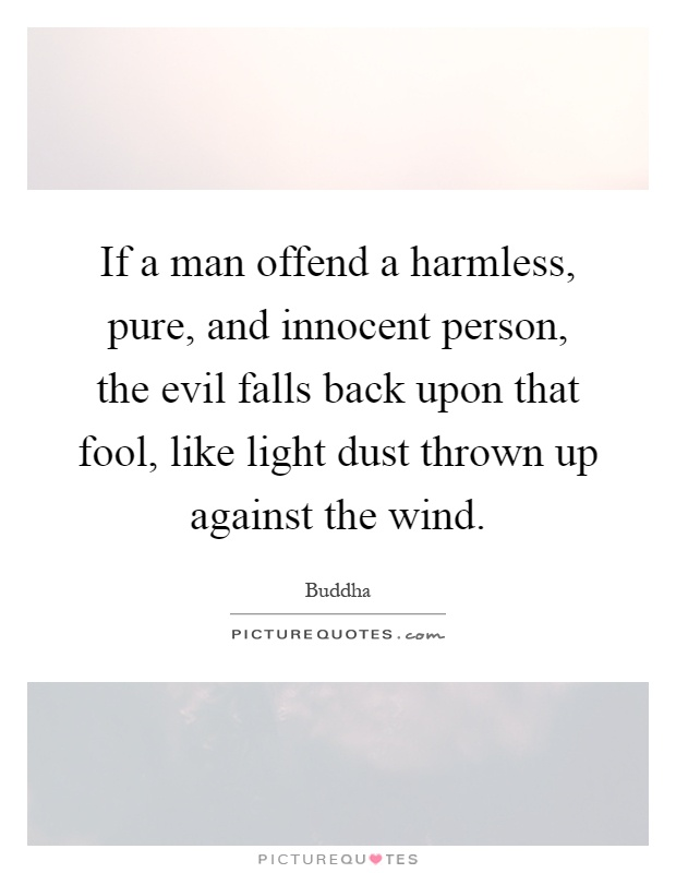 If a man offend a harmless, pure, and innocent person, the evil falls back upon that fool, like light dust thrown up against the wind Picture Quote #1