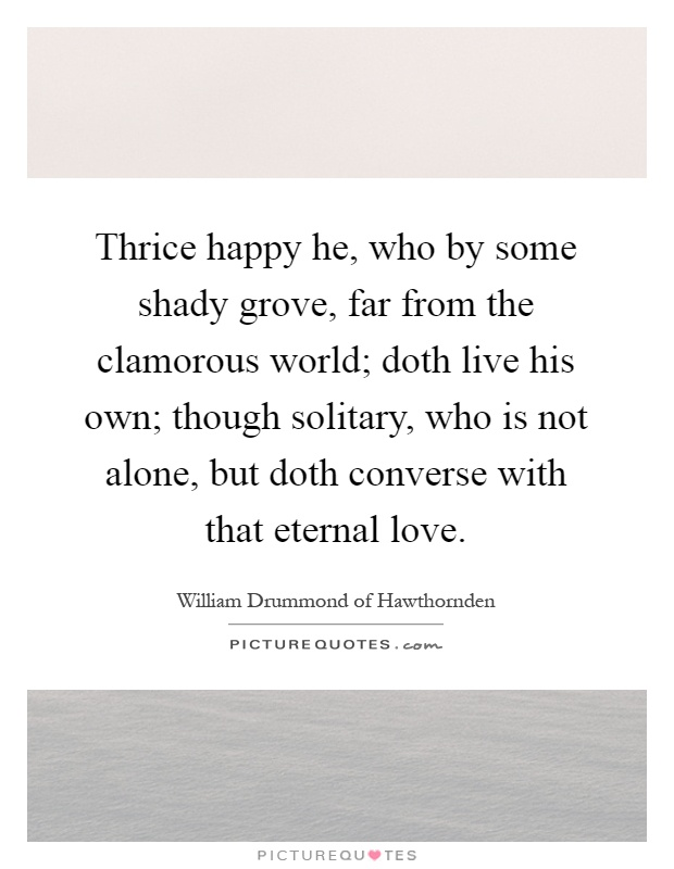 Thrice happy he, who by some shady grove, far from the clamorous world; doth live his own; though solitary, who is not alone, but doth converse with that eternal love Picture Quote #1